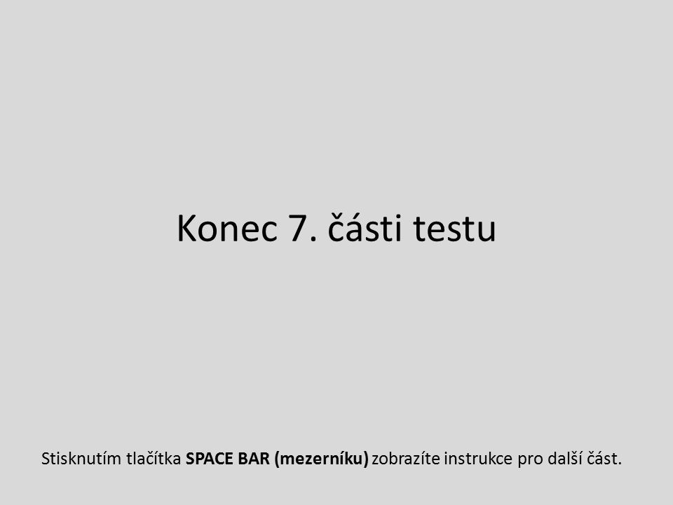 Konec 7. části testu Stisknutím tlačítka SPACE BAR (mezerníku) zobrazíte instrukce pro další část.