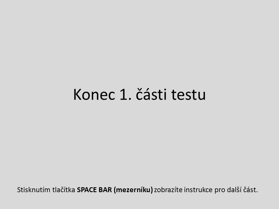 Konec 1. části testu Stisknutím tlačítka SPACE BAR (mezerníku) zobrazíte instrukce pro další část.