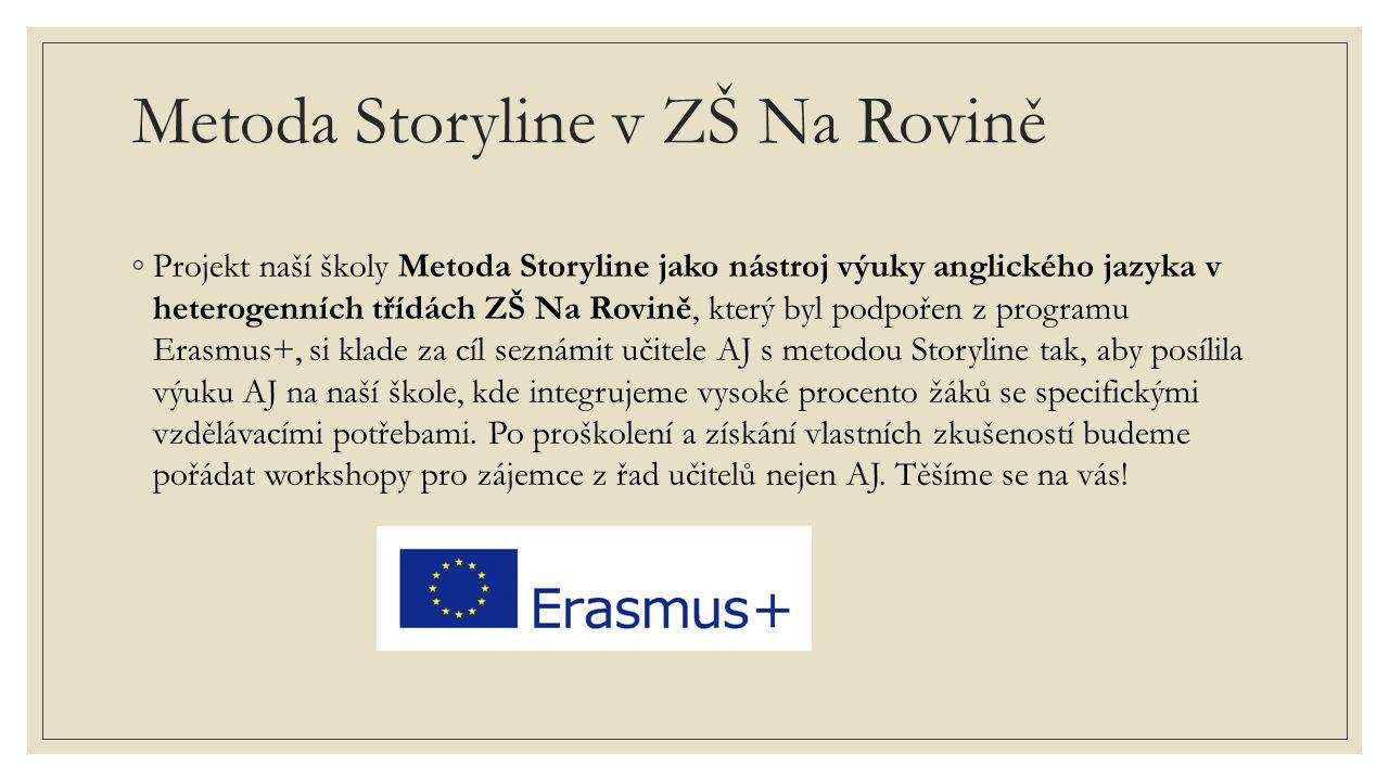 Metoda Storyline v ZŠ Na Rovině ◦Projekt naší školy Metoda Storyline jako nástroj výuky anglického jazyka v heterogenních třídách ZŠ Na Rovině, který byl podpořen z programu Erasmus+, si klade za cíl seznámit učitele AJ s metodou Storyline tak, aby posílila výuku AJ na naší škole, kde integrujeme vysoké procento žáků se specifickými vzdělávacími potřebami.