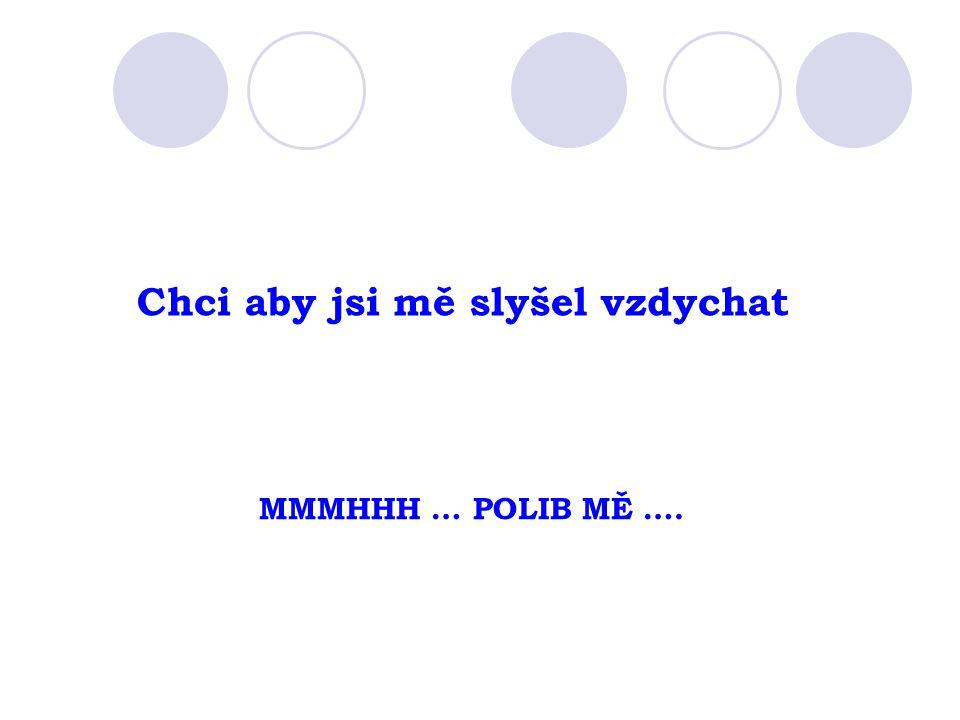 Chci aby jsi mě slyšel vzdychat MMMHHH … POLIB MĚ ….