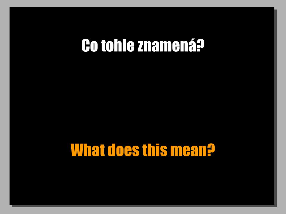 Co tohle znamená? What does this mean?