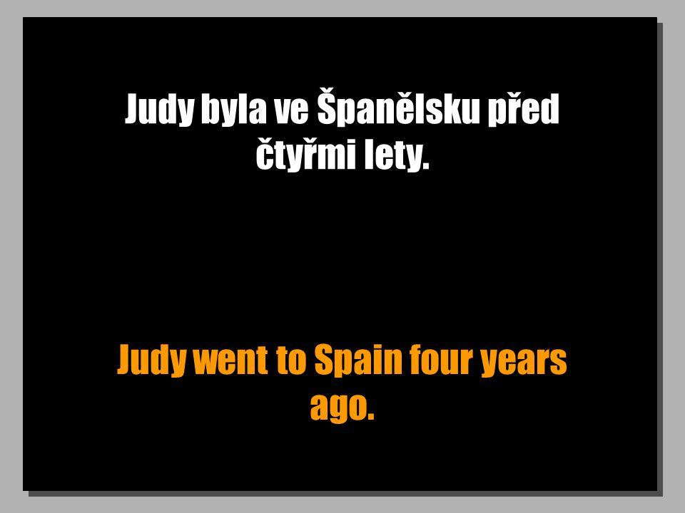 Judy byla ve Španělsku před čtyřmi lety. Judy went to Spain four years ago.
