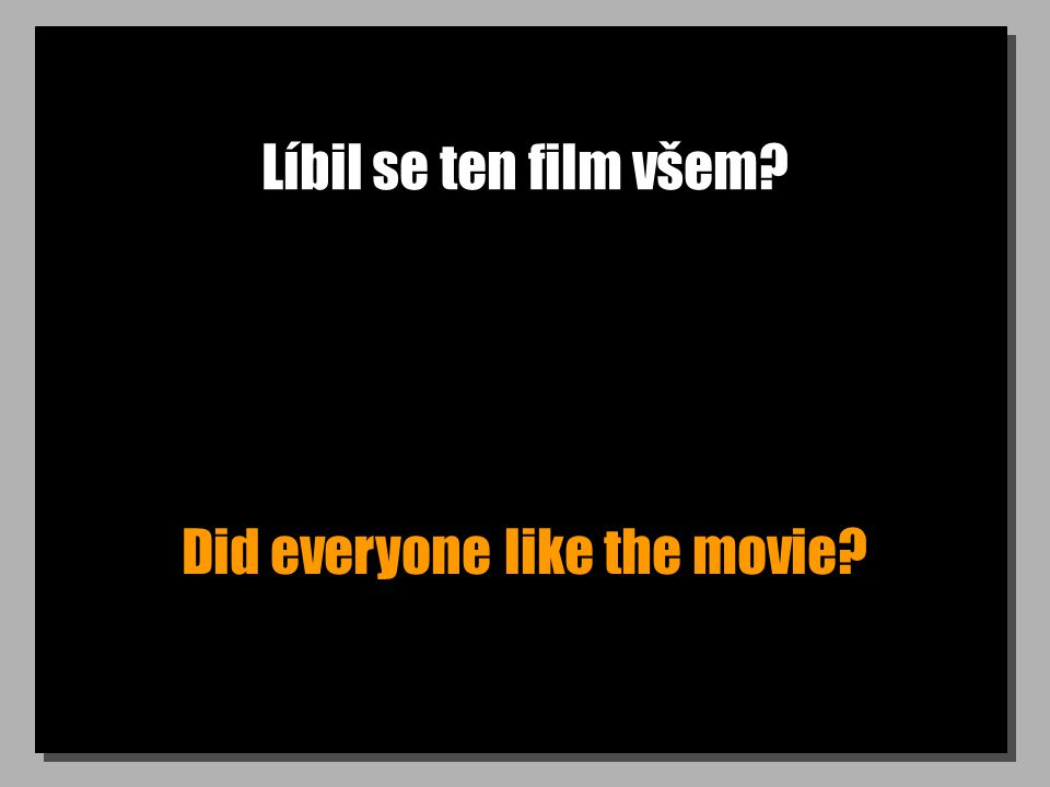 Líbil se ten film všem? Did everyone like the movie?