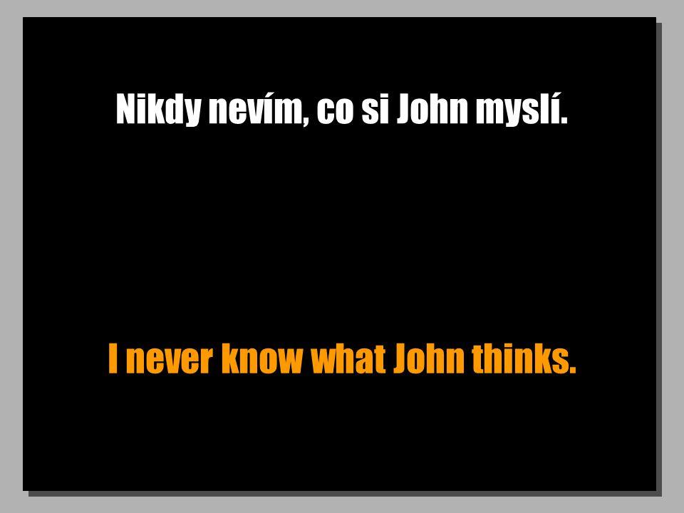 Nikdy nevím, co si John myslí. I never know what John thinks.
