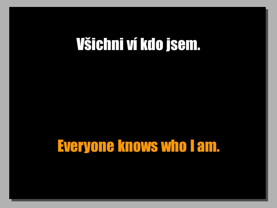 Všichni ví kdo jsem. Everyone knows who I am.