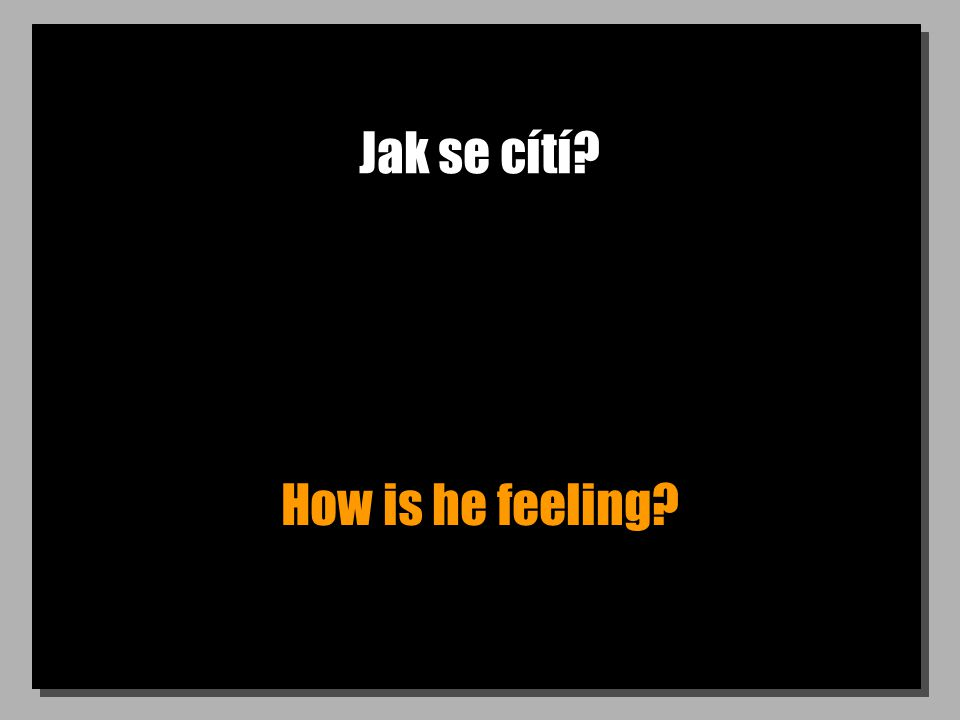 Jak se cítí? How is he feeling?