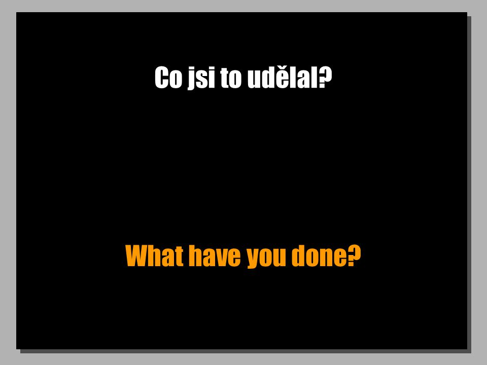 Co jsi to udělal? What have you done?