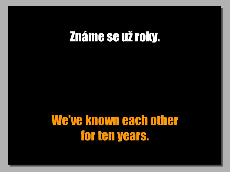 Známe se už roky. We've known each other for ten years.