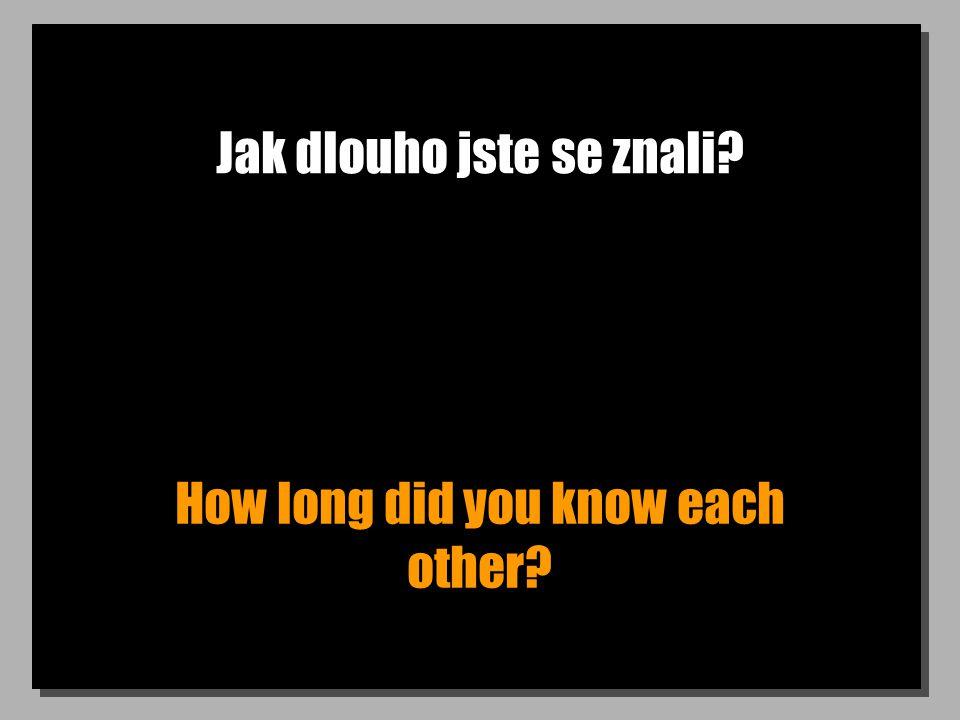 Jak dlouho jste se znali How long did you know each other