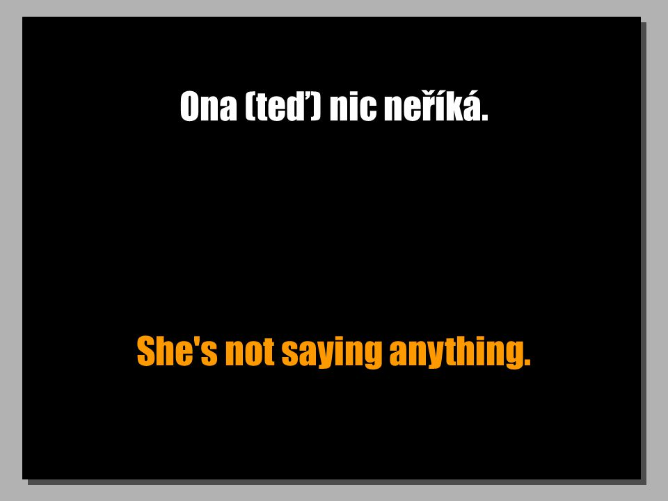 Ona (teď) nic neříká. She's not saying anything.