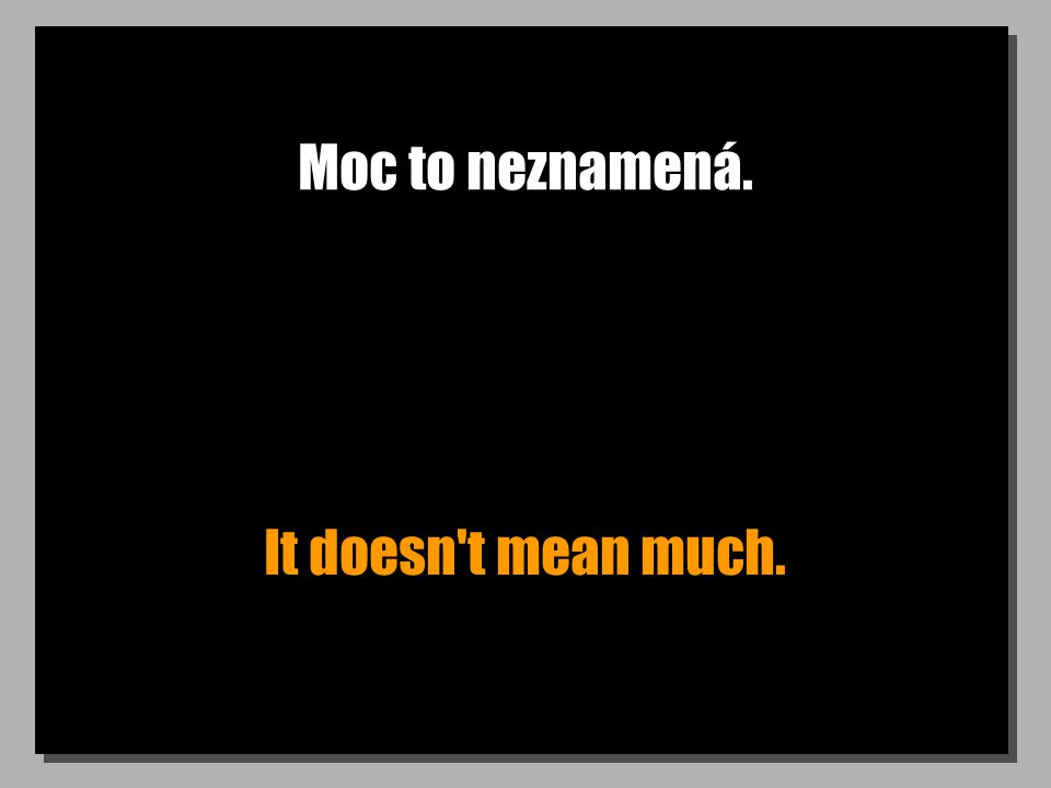 Moc to neznamená. It doesn't mean much.