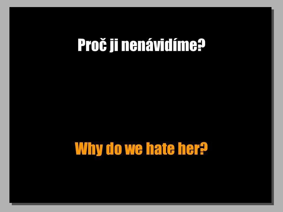 Proč ji nenávidíme? Why do we hate her?