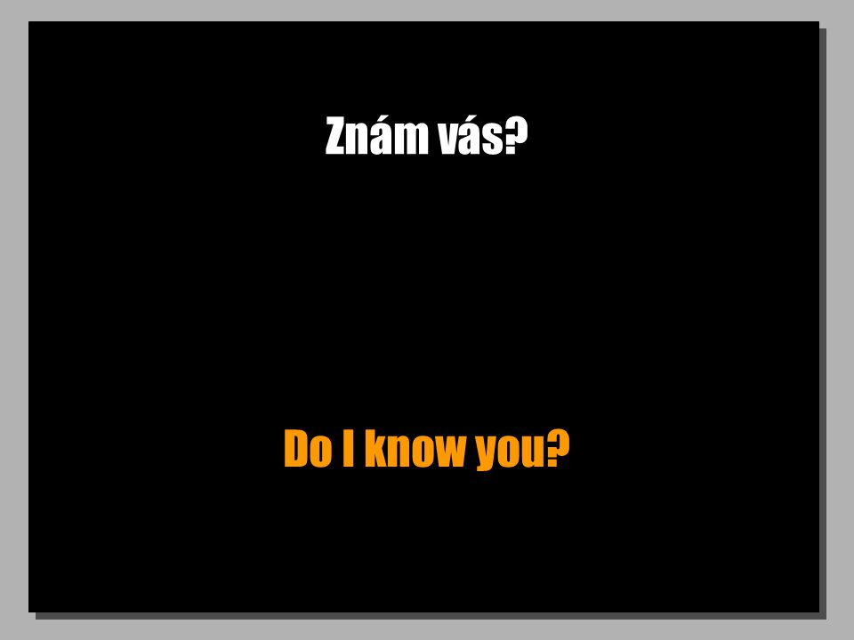 Znám vás? Do I know you?