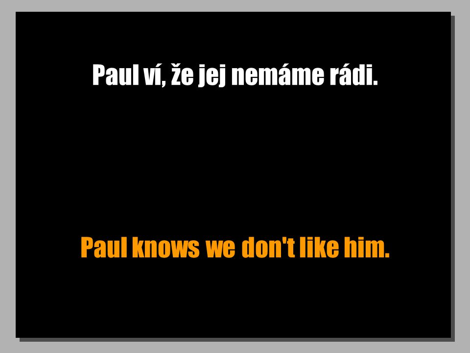 Paul ví, že jej nemáme rádi. Paul knows we don't like him.