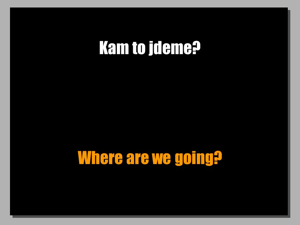 Kam to jdeme? Where are we going?