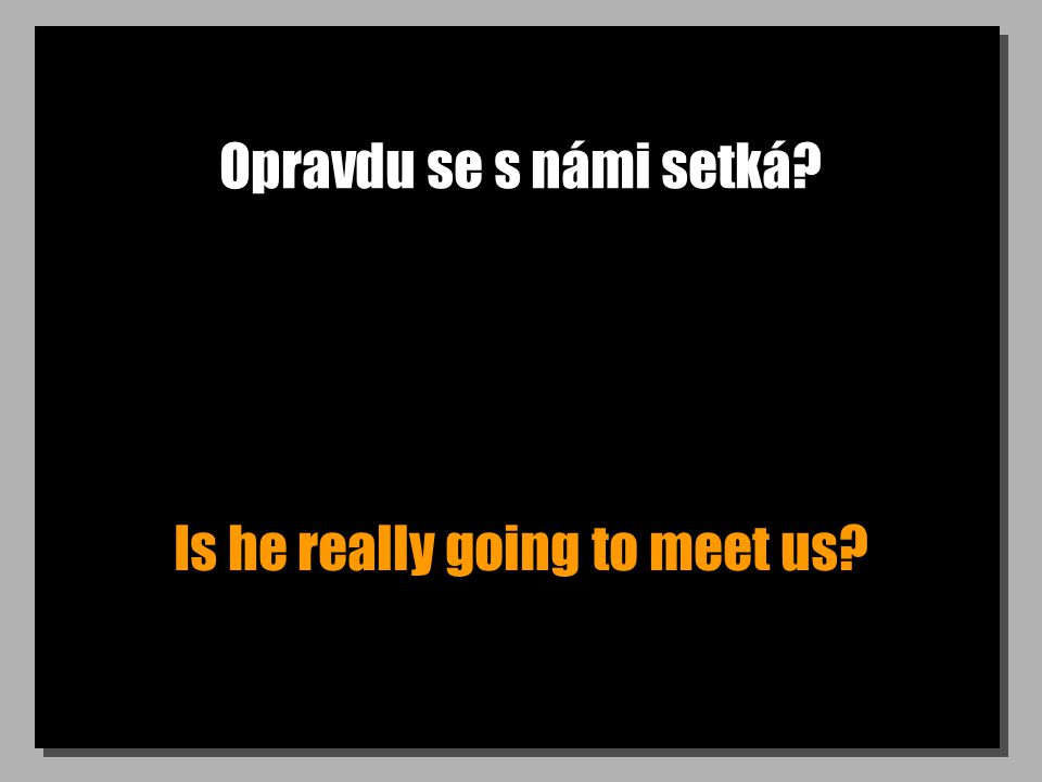 Opravdu se s námi setká? Is he really going to meet us?