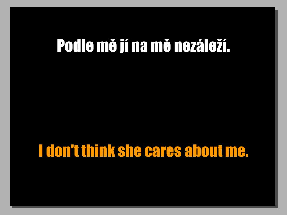 Podle mě jí na mě nezáleží. I don t think she cares about me.
