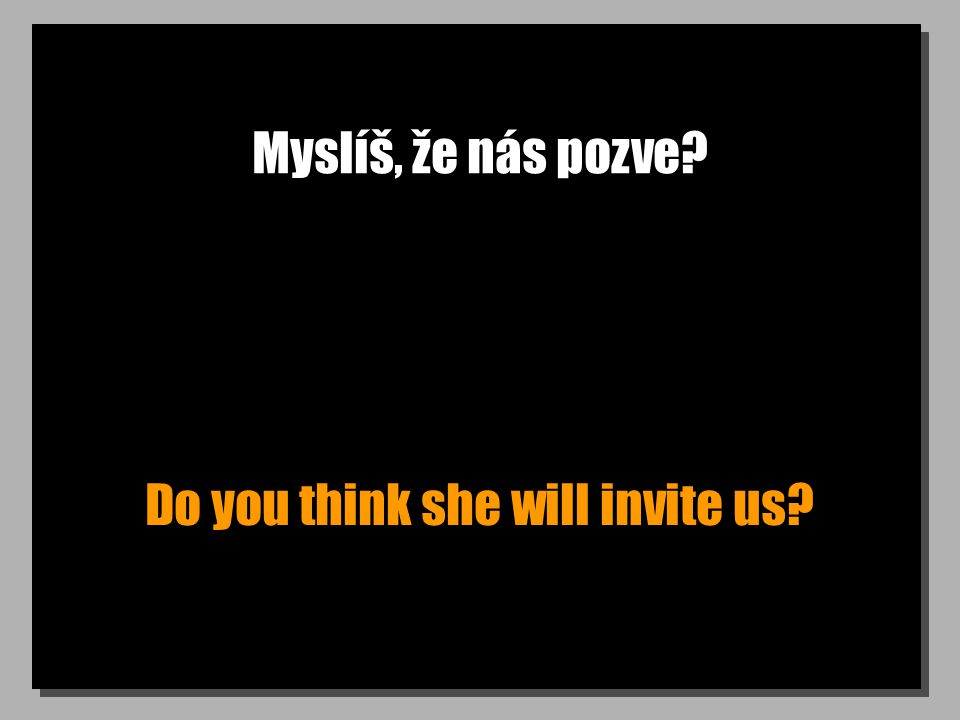 Myslíš, že nás pozve? Do you think she will invite us?