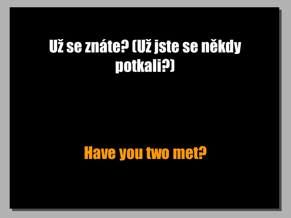 Už se znáte? (Už jste se někdy potkali?) Have you two met?