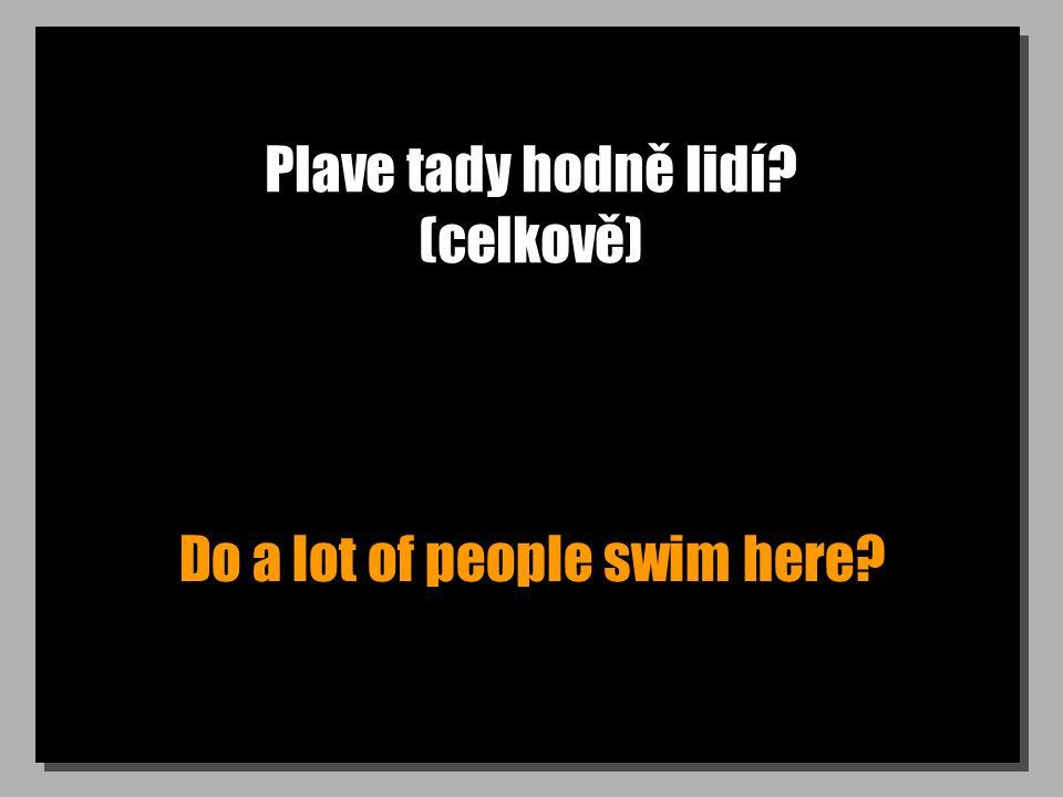 Plave tady hodně lidí? (celkově) Do a lot of people swim here?