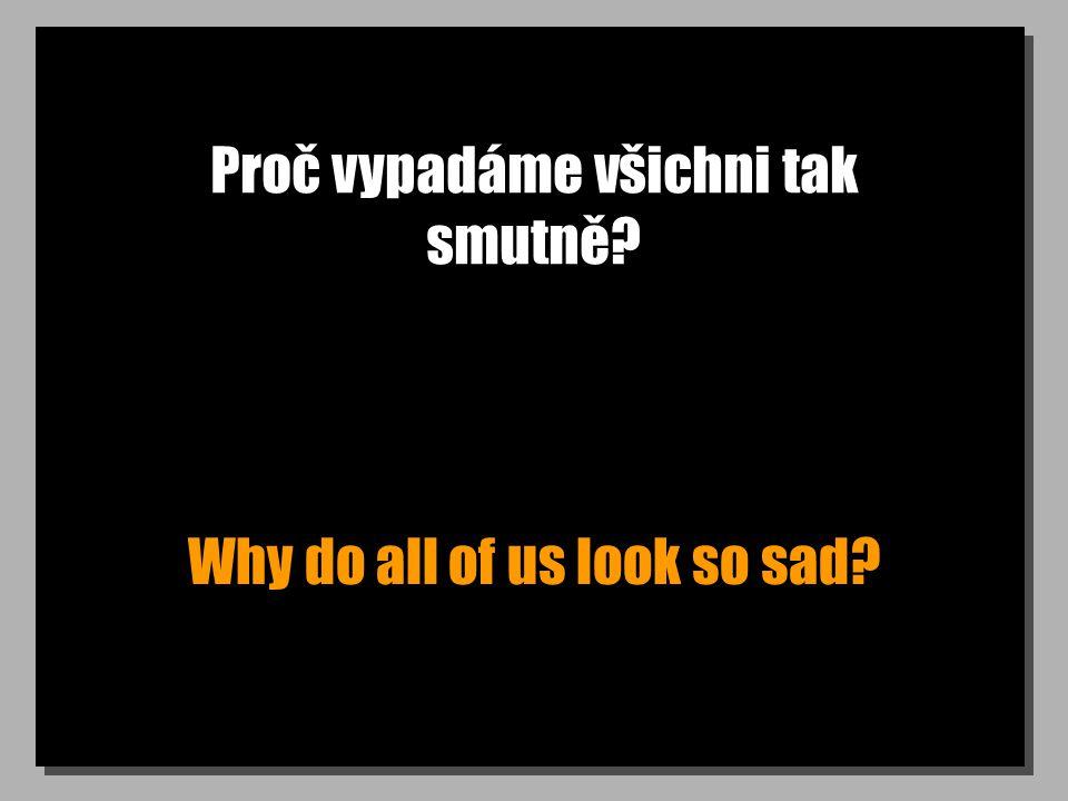 Proč vypadáme všichni tak smutně Why do all of us look so sad