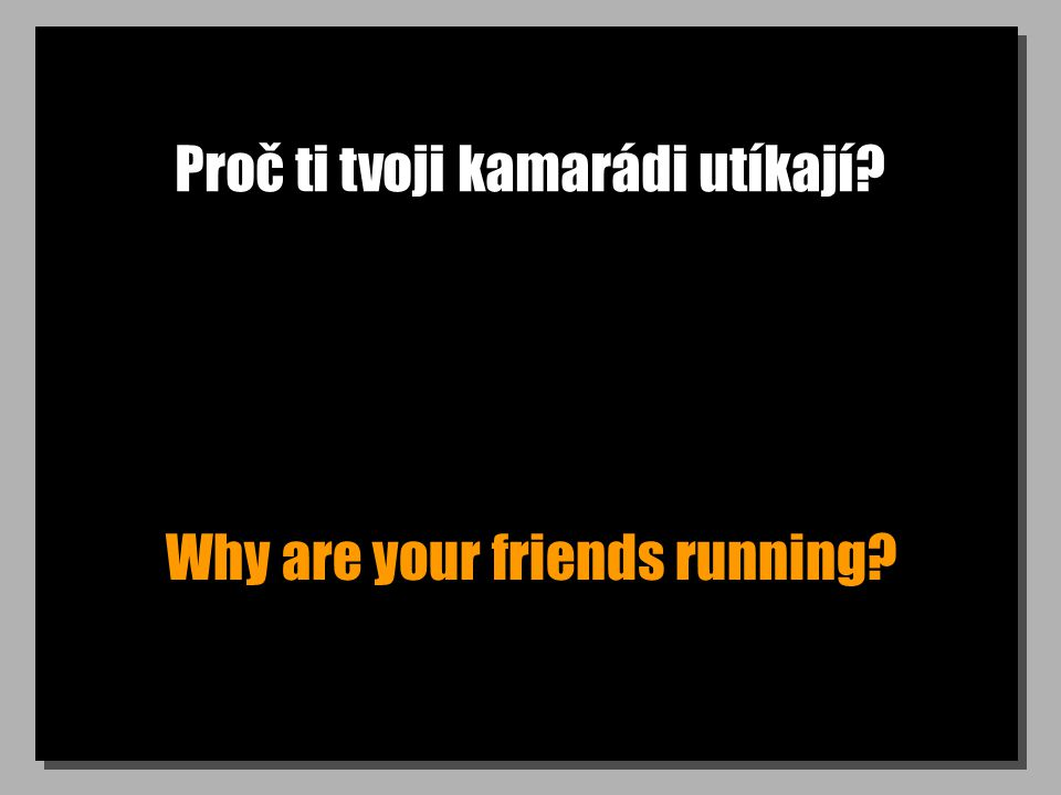 Proč ti tvoji kamarádi utíkají? Why are your friends running?
