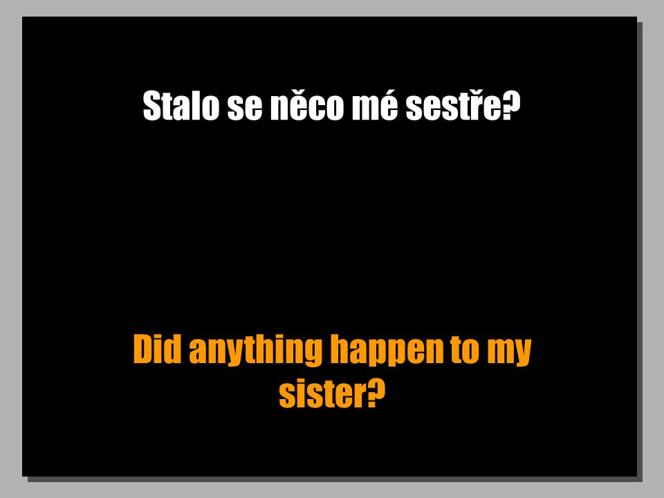 Stalo se něco mé sestře? Did anything happen to my sister?