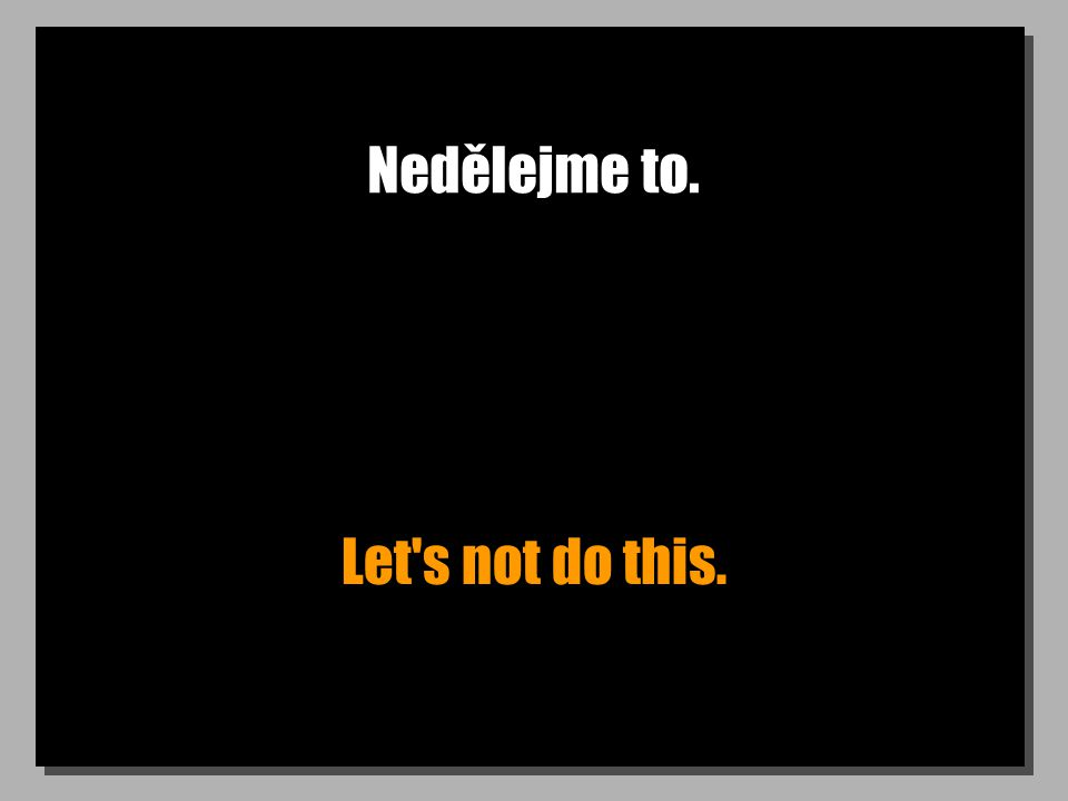 Nedělejme to. Let's not do this.