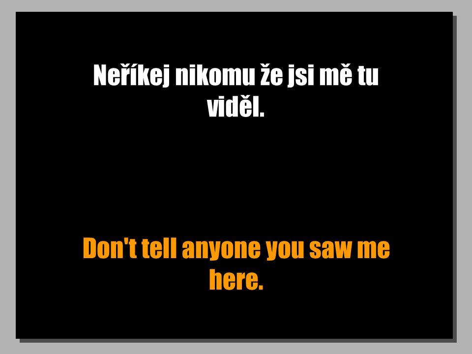 Neříkej nikomu že jsi mě tu viděl. Don t tell anyone you saw me here.