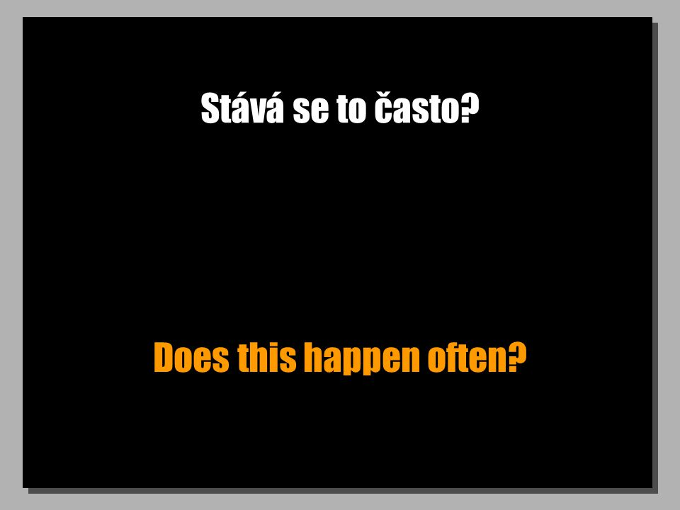 Stává se to často? Does this happen often?