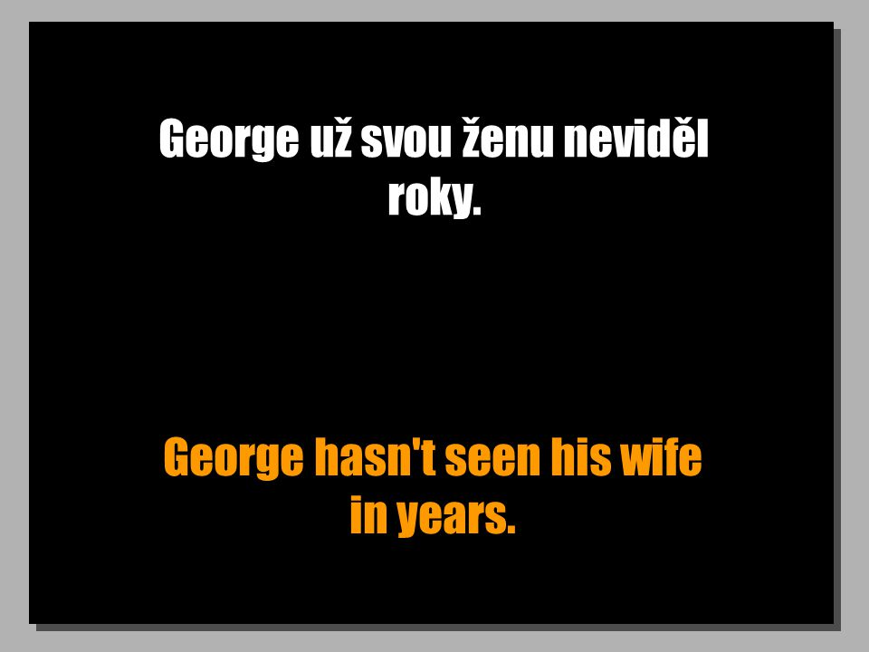 George už svou ženu neviděl roky. George hasn't seen his wife in years.