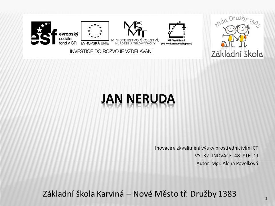 Název vzdělávacího materiáluJan Neruda Číslo vzdělávacího materiáluVY_32_INOVACE_48_8TR_CJ Číslo šablonyIII/2 AutorPavelková Alena, Mgr.