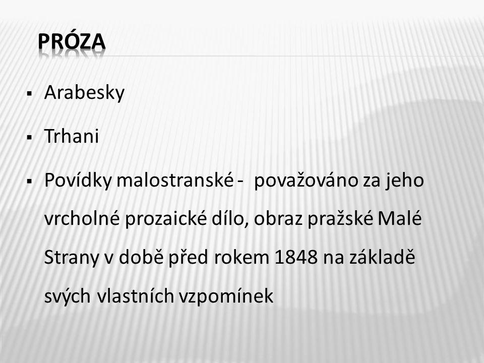  Arabesky  Trhani  Povídky malostranské - považováno za jeho vrcholné prozaické dílo, obraz pražské Malé Strany v době před rokem 1848 na základě svých vlastních vzpomínek
