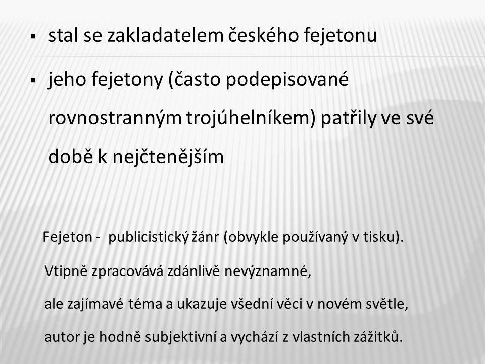  stal se zakladatelem českého fejetonu  jeho fejetony (často podepisované rovnostranným trojúhelníkem) patřily ve své době k nejčtenějším Fejeton - publicistický žánr (obvykle používaný v tisku).