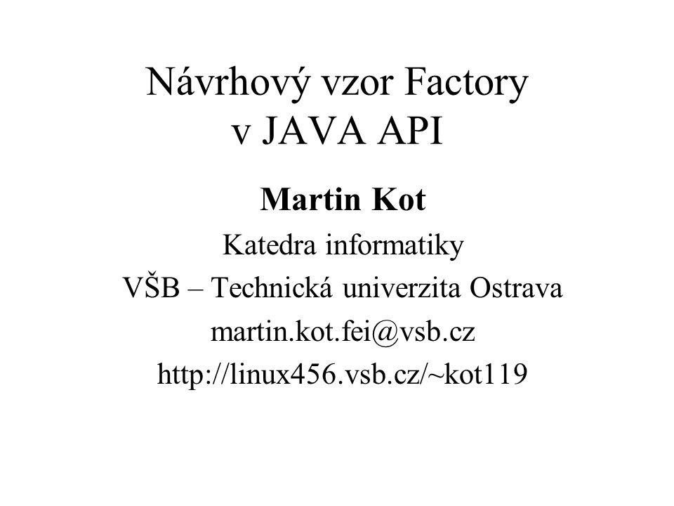 Návrhový vzor Factory v JAVA API Martin Kot Katedra informatiky VŠB – Technická univerzita Ostrava martin.kot.fei@vsb.cz http://linux456.vsb.cz/~kot119