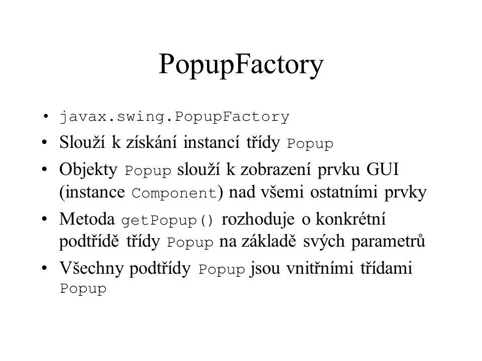 PopupFactory javax.swing.PopupFactory Slouží k získání instancí třídy Popup Objekty Popup slouží k zobrazení prvku GUI (instance Component ) nad všemi ostatními prvky Metoda getPopup() rozhoduje o konkrétní podtřídě třídy Popup na základě svých parametrů Všechny podtřídy Popup jsou vnitřními třídami Popup