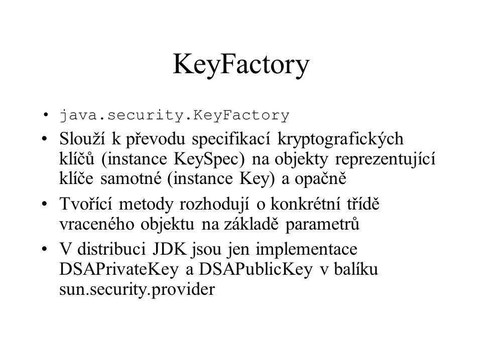 KeyFactory java.security.KeyFactory Slouží k převodu specifikací kryptografických klíčů (instance KeySpec) na objekty reprezentující klíče samotné (instance Key) a opačně Tvořící metody rozhodují o konkrétní třídě vraceného objektu na základě parametrů V distribuci JDK jsou jen implementace DSAPrivateKey a DSAPublicKey v balíku sun.security.provider