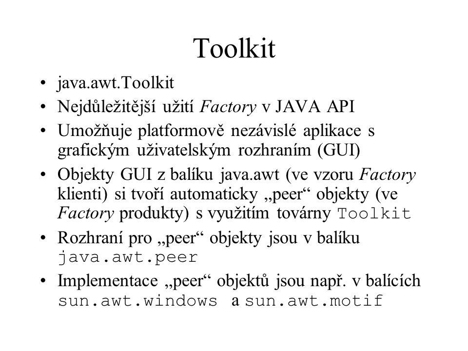 """Toolkit java.awt.Toolkit Nejdůležitější užití Factory v JAVA API Umožňuje platformově nezávislé aplikace s grafickým uživatelským rozhraním (GUI) Objekty GUI z balíku java.awt (ve vzoru Factory klienti) si tvoří automaticky """"peer objekty (ve Factory produkty) s využitím továrny Toolkit Rozhraní pro """"peer objekty jsou v balíku java.awt.peer Implementace """"peer objektů jsou např."""