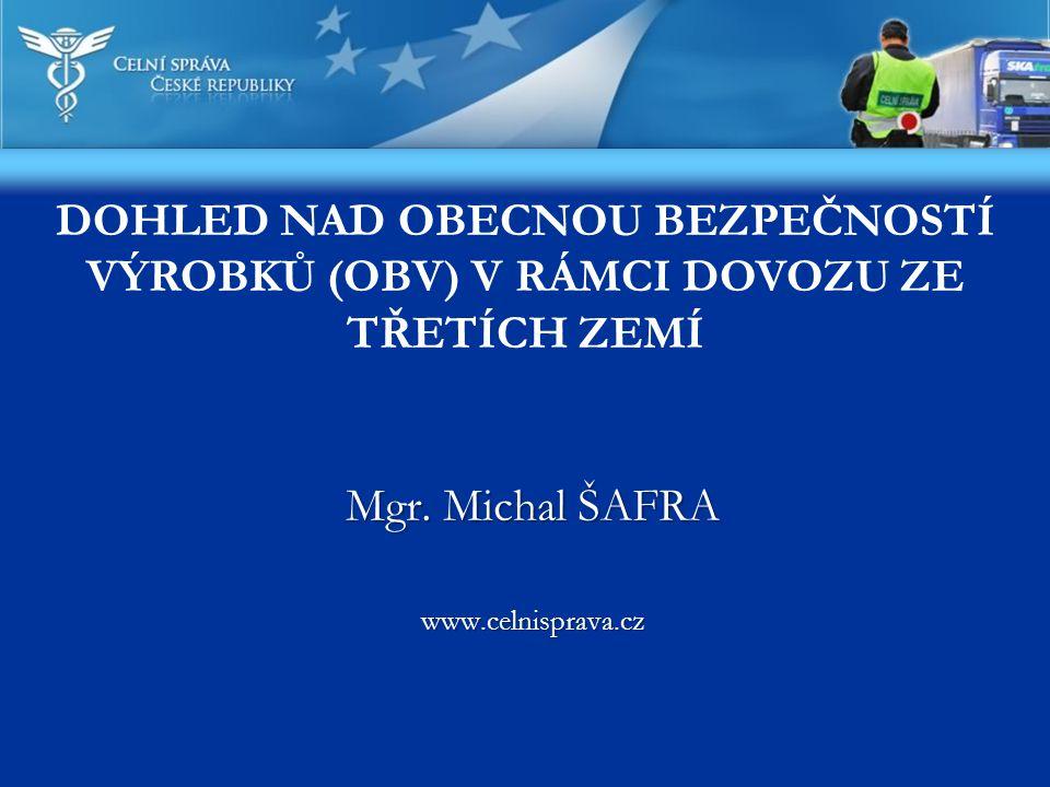 Mgr. Michal ŠAFRA www.celnisprava.cz DOHLED NAD OBECNOU BEZPEČNOSTÍ VÝROBKŮ (OBV) V RÁMCI DOVOZU ZE TŘETÍCH ZEMÍ
