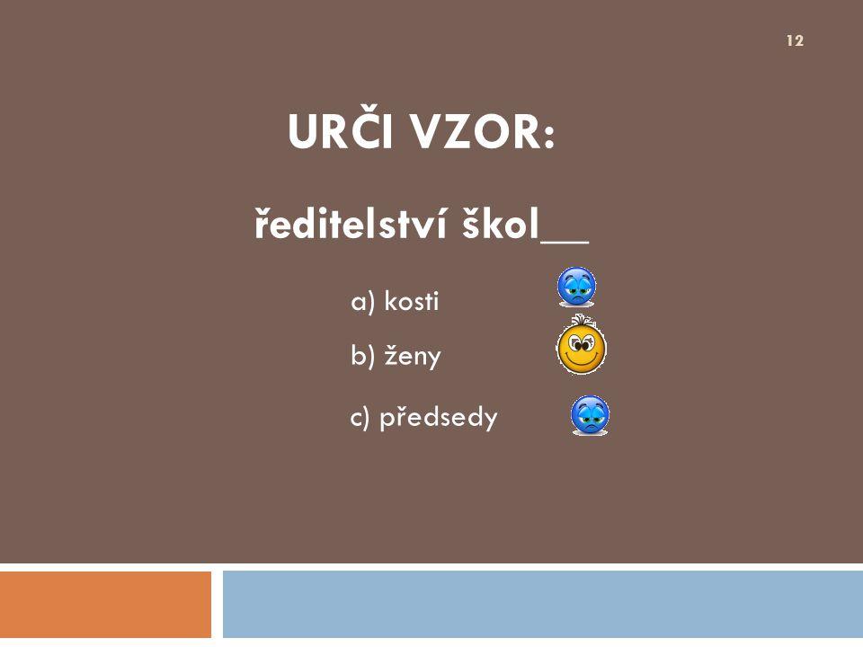 URČI VZOR: ředitelství škol__ 12 b) ženy a) kosti c) předsedy