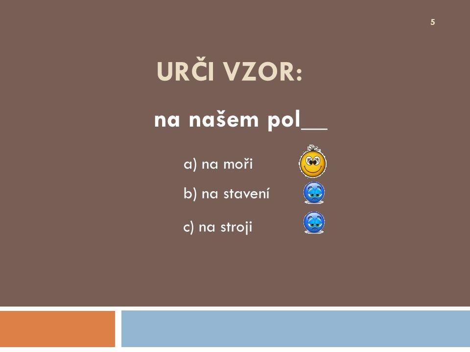 URČI VZOR: z čerstvých broskv__ 16 b) růží a) kostí c) písní