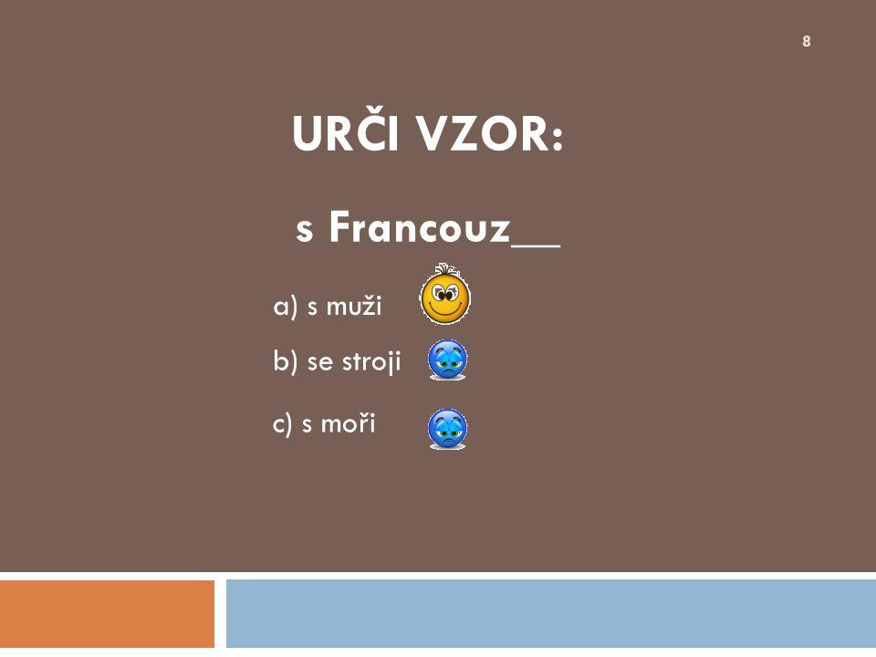 URČI VZOR: s Francouz__ 8 b) se stroji a) s muži c) s moři