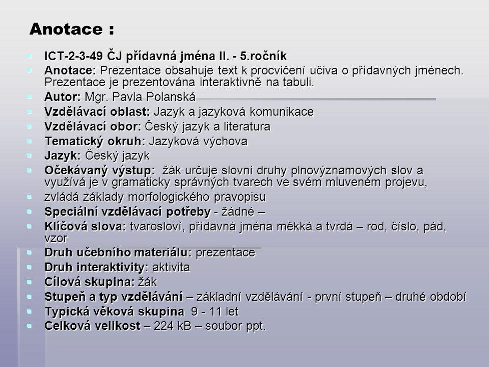 Anotace :  ICT-2-3-49 ČJ přídavná jména II. - 5.ročník  Anotace: Prezentace obsahuje text k procvičení učiva o přídavných jménech. Prezentace je pre