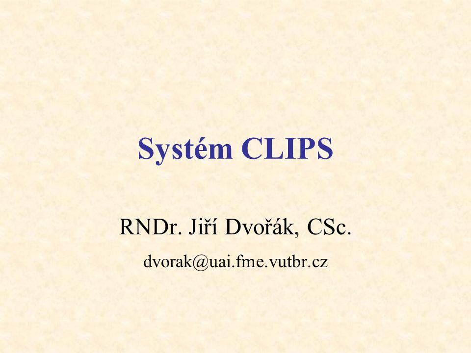 Systém CLIPS RNDr. Jiří Dvořák, CSc. dvorak@uai.fme.vutbr.cz