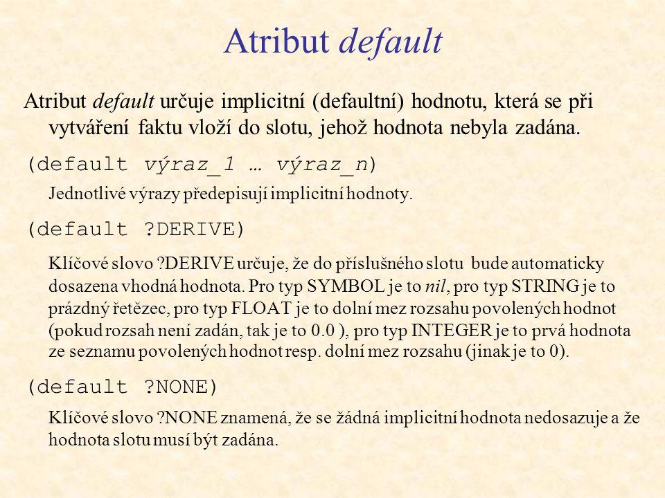 Atribut default Atribut default určuje implicitní (defaultní) hodnotu, která se při vytváření faktu vloží do slotu, jehož hodnota nebyla zadána.