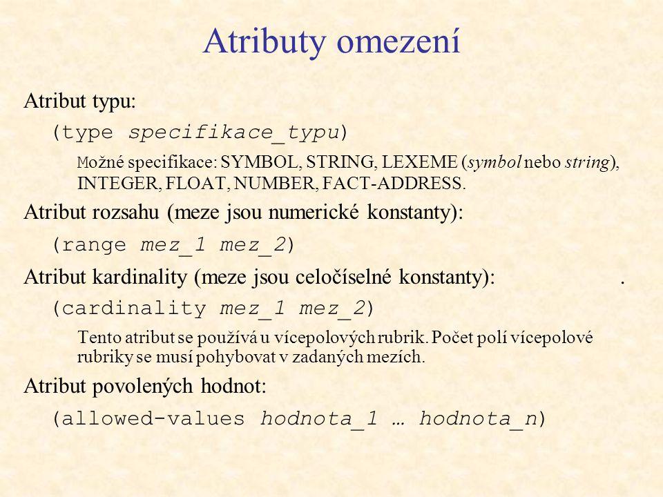 Atributy omezení Atribut typu: (type specifikace_typu) M ožné specifikace: SYMBOL, STRING, LEXEME (symbol nebo string), INTEGER, FLOAT, NUMBER, FACT-ADDRESS.