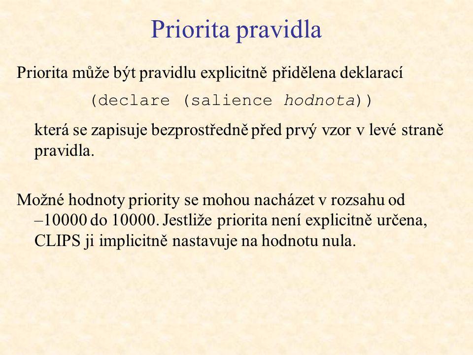 Priorita pravidla Priorita může být pravidlu explicitně přidělena deklarací (declare (salience hodnota)) která se zapisuje bezprostředně před prvý vzor v levé straně pravidla.