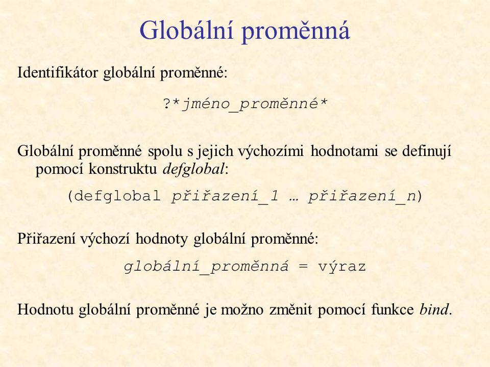 Globální proměnná Identifikátor globální proměnné: *jméno_proměnné* Globální proměnné spolu s jejich výchozími hodnotami se definují pomocí konstruktu defglobal: (defglobal přiřazení_1 … přiřazení_n) Přiřazení výchozí hodnoty globální proměnné: globální_proměnná = výraz Hodnotu globální proměnné je možno změnit pomocí funkce bind.