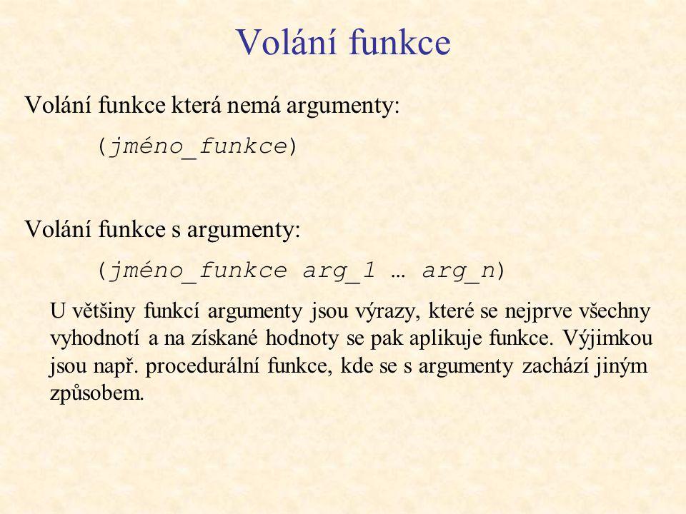 Volání funkce Volání funkce která nemá argumenty: (jméno_funkce) Volání funkce s argumenty: (jméno_funkce arg_1 … arg_n) U většiny funkcí argumenty jsou výrazy, které se nejprve všechny vyhodnotí a na získané hodnoty se pak aplikuje funkce.