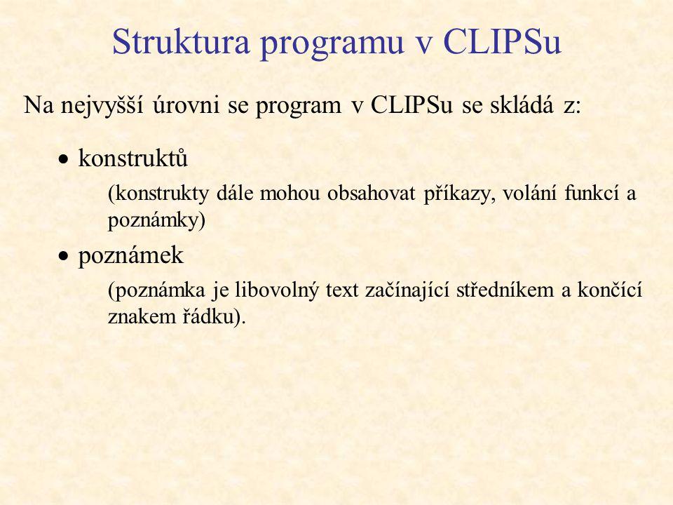 Struktura programu v CLIPSu Na nejvyšší úrovni se program v CLIPSu se skládá z:  konstruktů (konstrukty dále mohou obsahovat příkazy, volání funkcí a poznámky)  poznámek (poznámka je libovolný text začínající středníkem a končící znakem řádku).